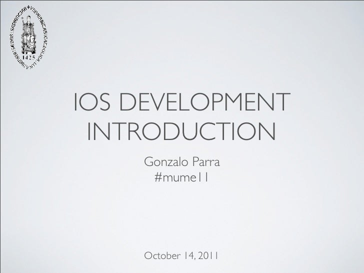 IOS DEVELOPMENT INTRODUCTION    Gonzalo Parra     #mume11    October 14, 2011