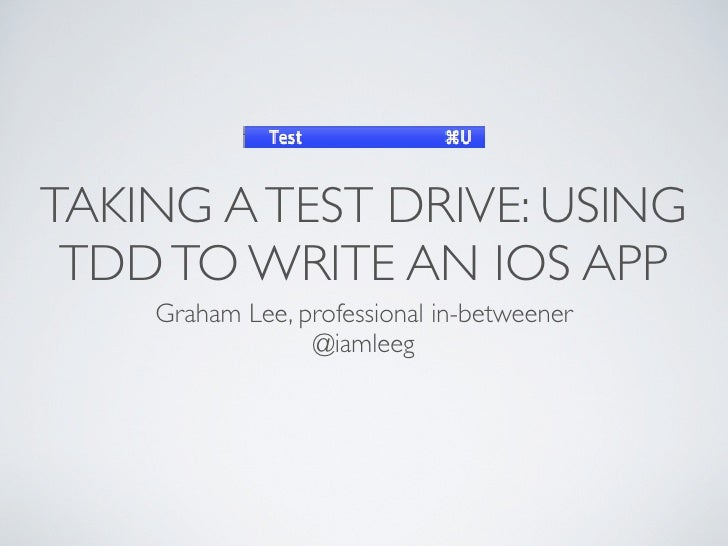 TAKING A TEST DRIVE: USING TDD TO WRITE AN IOS APP    Graham Lee, professional in-betweener                 @iamleeg