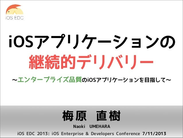 iOSアプリケーションの 継続的デリバリー 〜エンタープライズ品質のiOSアプリケーションを目指して〜  梅原 直樹 Naoki UMEHARA iOS EDC 2013: iOS Enterprise & Developers Confere...