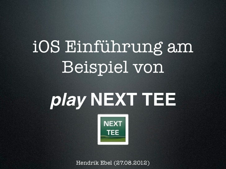 iOS Einführung am   Beispiel von play NEXT TEE    Hendrik Ebel (27.08.2012)