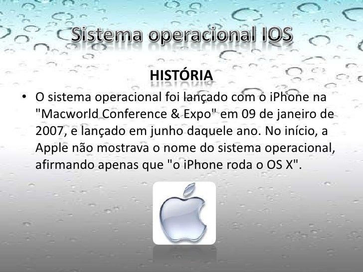 """HISTÓRIA• O sistema operacional foi lançado com o iPhone na  """"Macworld Conference & Expo"""" em 09 de janeiro de  2007, e lan..."""