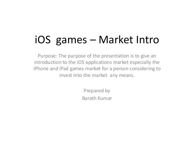 iOS games – Market Intro   Purpose: The purpose of the presentation is to give an introduction to the iOS applications mar...