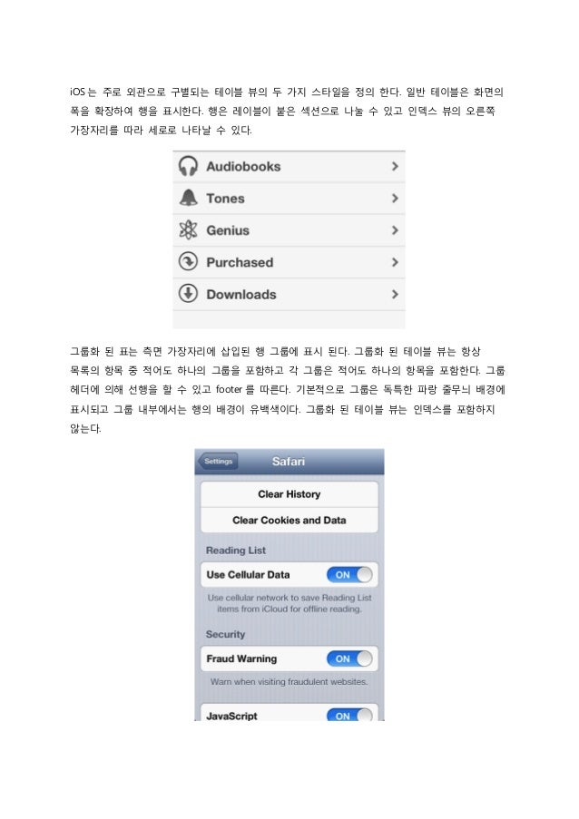 iOS 는 주로 외관으로 구별되는 테이블 뷰의 두 가지 스타일을 정의 한다. 일반 테이블은 화면의 폭을 확장하여 행을 표시한다. 행은 레이블이 붙은 섹션으로 나눌 수 있고 인덱스 뷰의 오른쪽 가장자리를 따라 세로로 나타...