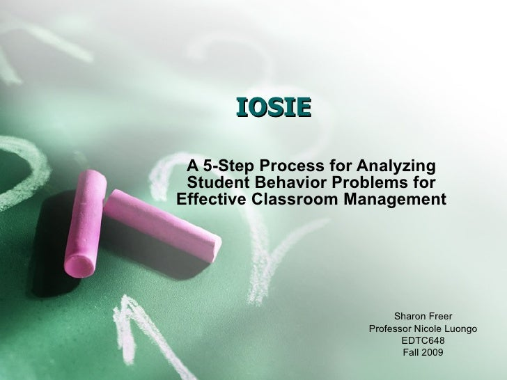 IOSIE A 5-Step Process for Analyzing Student Behavior Problems for Effective Classroom Management Sharon Freer Professor N...
