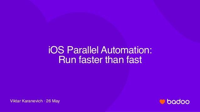 iOS Parallel Automation: Run faster than fast Viktar Karanevich · 26 May
