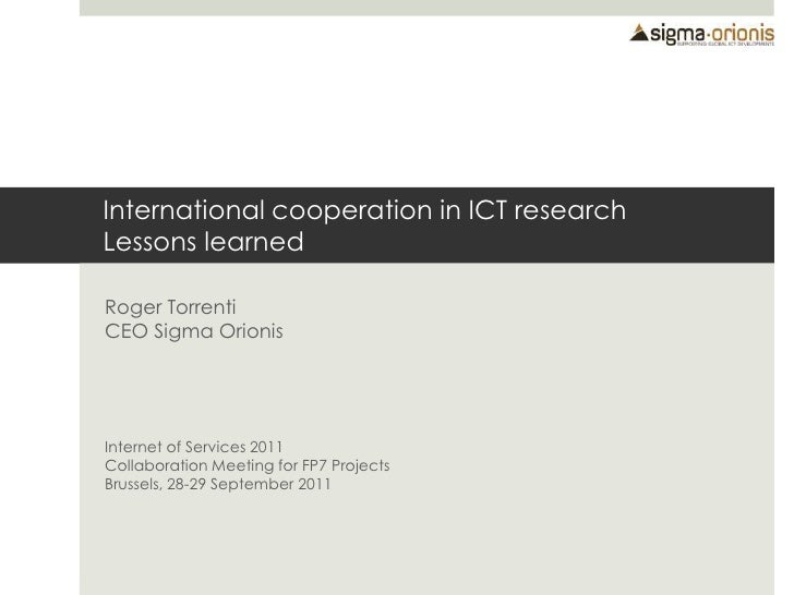 International cooperation in ICT researchLessons learned<br />Roger TorrentiCEO Sigma Orionis<br />Internet of Services 20...