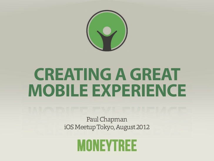 Copyright ©2012 Moneytree KKCREATING A GREATMOBILE EXPERIENCE          Paul Chapman   iOS Meetup Tokyo, August 2012       ...
