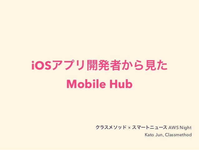 iOSアプリ開発者から見た Mobile Hub クラスメソッド × スマートニュース AWS Night Kato Jun, Classmethod