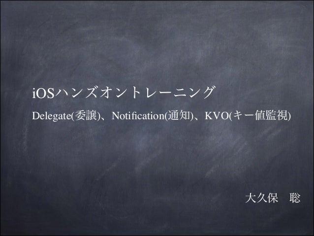 iOSハンズオントレーニング Delegate(委譲)、Notification(通知)、KVO(キー値監視)  大久保聡
