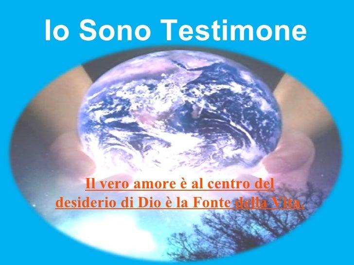 Io Sono Testimone Il vero amore è al centro del desiderio di Dio è la Fonte della Vita.