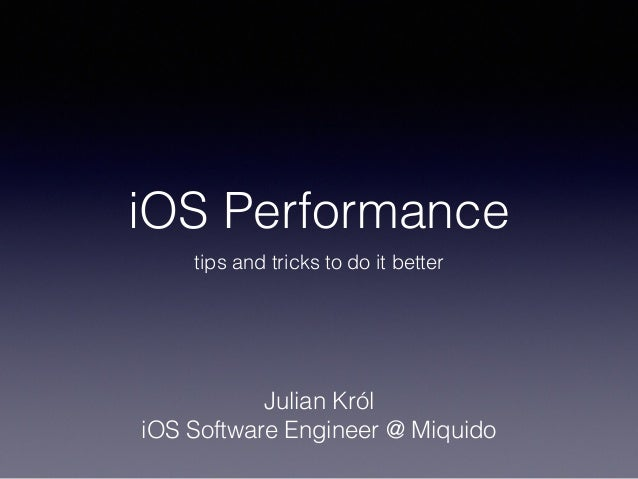 iOS Performance tips and tricks to do it better Julian Król iOS Software Engineer @ Miquido