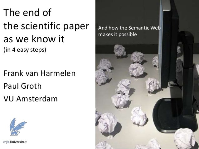 The end of the scientific paper as we know it (in 4 easy steps) Frank van Harmelen Paul Groth VU Amsterdam And how the Sem...