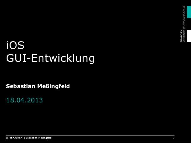 iOS GUI-Entwicklung Sebastian Meßingfeld 18.04.2013 1© FH AACHEN | Sebastian Meßingfeld