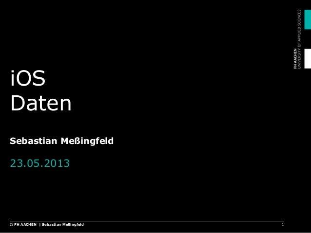 iOS Daten Sebastian Meßingfeld 23.05.2013 1© FH AACHEN | Sebastian Meßingfeld