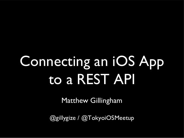 Connecting an iOS App   to a REST API       Matthew Gillingham    @gillygize / @TokyoiOSMeetup