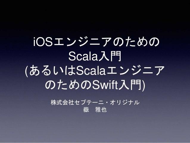 iOSエンジニアのための Scala入門 (あるいはScalaエンジニア のためのSwift入門) 株式会社セプテーニ・オリジナル 嶽 雅也