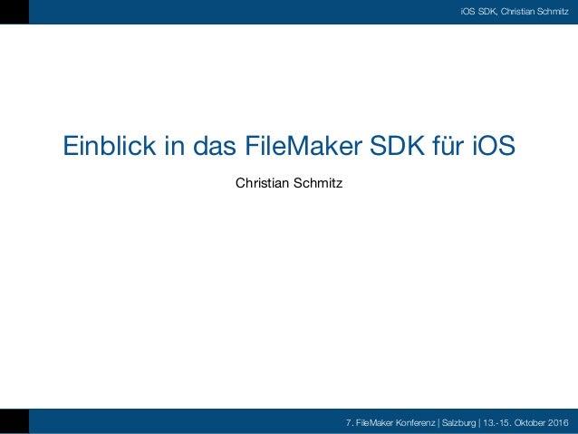 7. FileMaker Konferenz | Salzburg | 13.-15. Oktober 2016 iOS SDK, Christian Schmitz Einblick in das FileMaker SDK für iOS ...