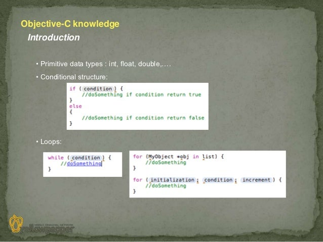 Objective-C knowledge Introduction   • Primitive data types : int, float, double,….   • Conditional structure:   • Loops: