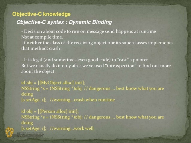 Objective-C knowledge Objective-C syntax : Dynamic Binding   - Decision about code to run on message send happens at runti...