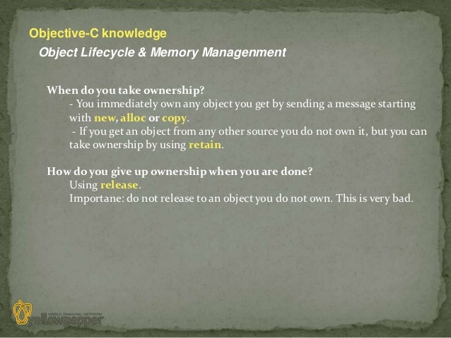 Objective-C knowledge Object Lifecycle & Memory Managenment  When do you take ownership?     - You immediately own any obj...