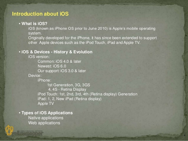 Introduction about iOS  • What is iOS?      iOS (known as iPhone OS prior to June 2010) is Apple's mobile operating      s...
