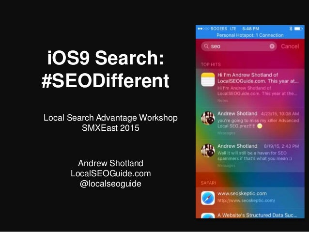 iOS9 Search: #SEODifferent Local Search Advantage Workshop SMXEast 2015 Andrew Shotland LocalSEOGuide.com @localseoguide