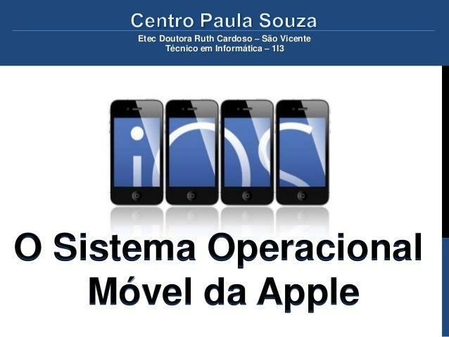 Etec Doutora Ruth Cardoso – São Vicente            Técnico em Informática – 1I3O Sistema Operacional    Móvel da Apple
