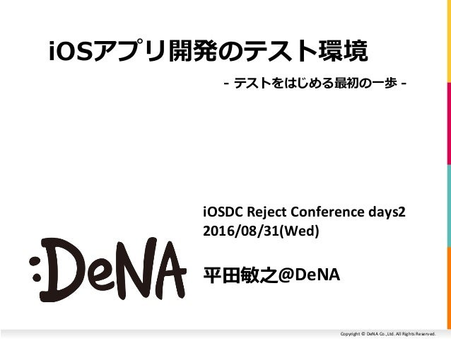 Copyright © DeNA Co.,Ltd. All Rights Reserved. iOSDC Reject Conference days2 2016/08/31(Wed) 平田敏之@DeNA iOSアプリ開発のテスト環境 - テス...
