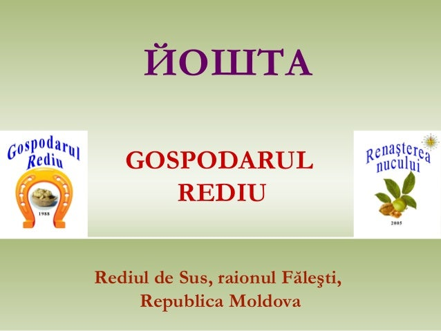 ЙОШТА   GOSPODARUL      REDIURediul de Sus, raionul Făleşti,     Republica Moldova
