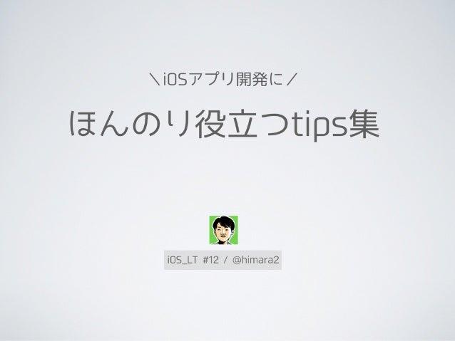 ほんのり役立つtips集 \iOSアプリ開発に/ iOS_LT #12 / @himara2