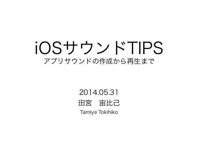 iOSサウンドTIPS アプリサウンドの作成から再生まで 2014.05.31 田宮宙比己 Tamiya Tokihiko