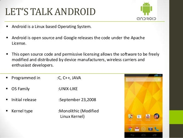 LET'S TALK ANDROID Android is a Linux based Operating System. Android is open source and Google releases the code under ...