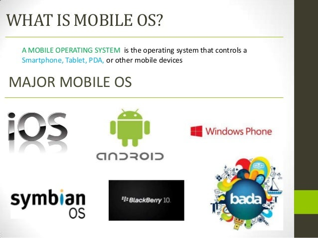 WHAT IS MOBILE OS? A MOBILE OPERATING SYSTEM is the operating system that controls a Smartphone, Tablet, PDA, or other mob...