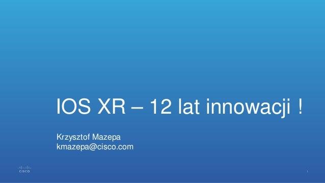 IOS XR – 12 lat innowacji ! Krzysztof Mazepa kmazepa@cisco.com
