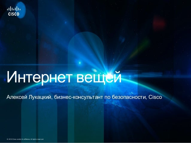 Cisco Confidential 1© 2012 Cisco and/or its affiliates. All rights reserved. Интернет вещей Алексей Лукацкий, бизнес-консу...
