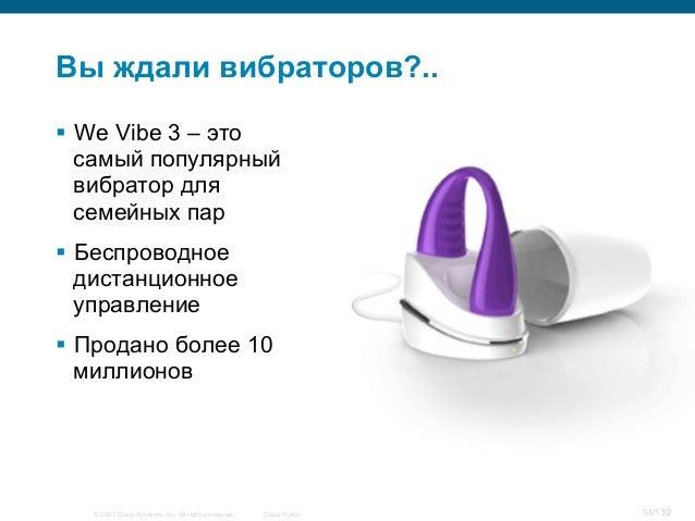 © 2007 Cisco Systems, Inc. All rights reserved. Cisco Public 14/139 Вы ждали вибраторов?.. § We Vibe 3 – это самый попул...