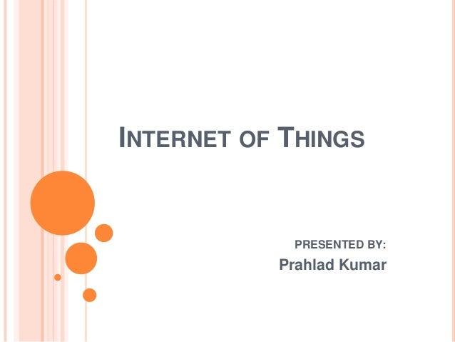 INTERNET OF THINGS  PRESENTED BY:  Prahlad Kumar