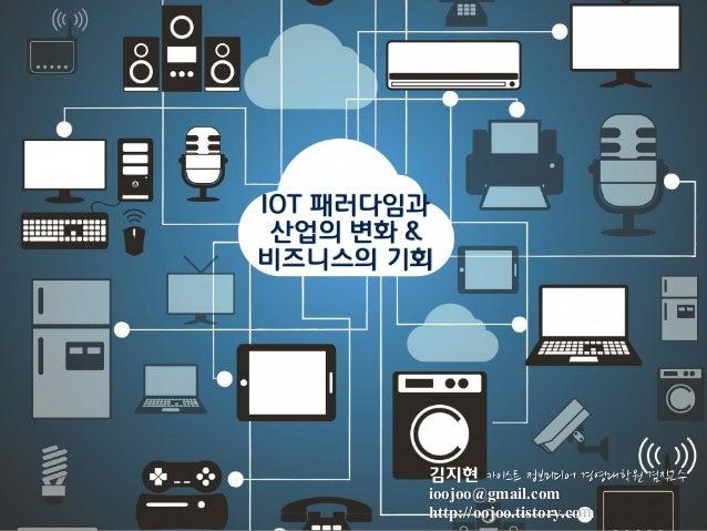 김지현 ioojoo@gmail.com http://oojoo.tistory.com IOT 패러다임과 산업의 변화 & 비즈니스의 기회