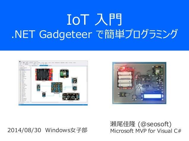 IoT入門 .NET Gadgeteer で簡単プログラミング  瀬尾佳隆(@seosoft)  Microsoft MVP for Visual C#  2014/08/30Windows女子部