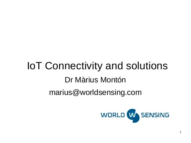 1  IoT Connectivity and solutions  Dr Màrius Montón  marius@worldsensing.com