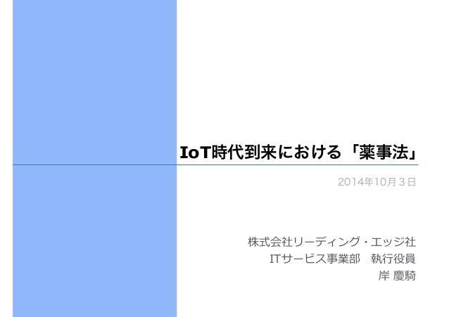 IoT時代到来における「薬事法」  2014年10月3日  株式会社リーディング・エッジ社  ITサービス事業部 執⾏行行役員  岸 慶騎