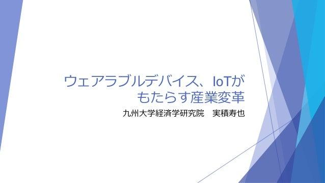 ウェアラブルデバイス、IoTが  もたらす産業変革  九州大学経済学研究院実積寿也