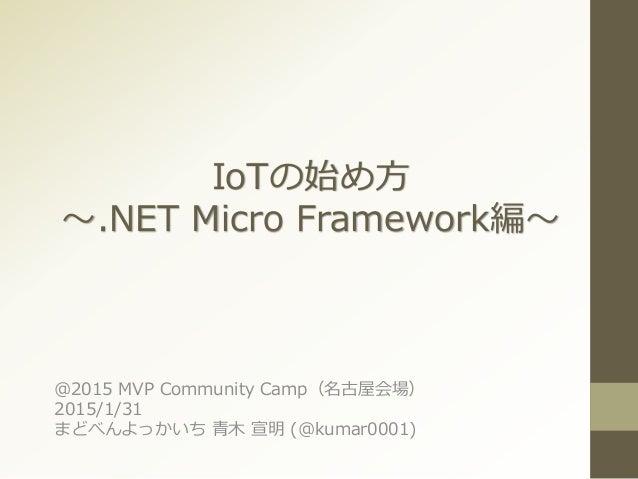 IoTの始め方 ~.NET Micro Framework編~ @2015 MVP Community Camp(名古屋会場) 2015/1/31 まどべんよっかいち 青木 宣明 (@kumar0001)