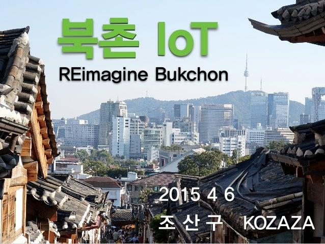 북촌 IoT 2015 4 6 조 산 구 KOZAZA REimagine Bukchon