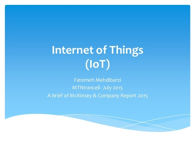 Internet of Things (IoT) Fatemeh Mehdibarzi MTNIrancell- July 2015 A brief of McKinsey & Company Report 2015