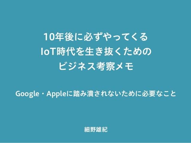 10年後に必ずやってくる IoT時代を生き抜くための ビジネス考察メモ Google・Appleに踏み潰されないために必要なこと 細野雄紀