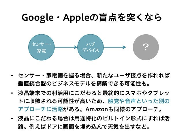 Google・Appleの盲点を突くなら • センサー・家電側を握る場合、新たなユーザ接点を作れれば 垂直統合型のビジネスモデルを構築できる可能性も。 • 液晶端末での利活用にこだわると最終的にスマホやタブレッ トに収斂される可能性が高いた...