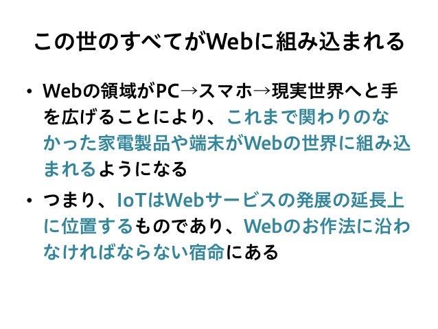 この世のすべてがWebに組み込まれる • Webの領域がPC→スマホ→現実世界へと手 を広げることにより、これまで関わりのな かった家電製品や端末がWebの世界に組み込 まれるようになる • つまり、IoTはWebサービスの発展の延長上 に...