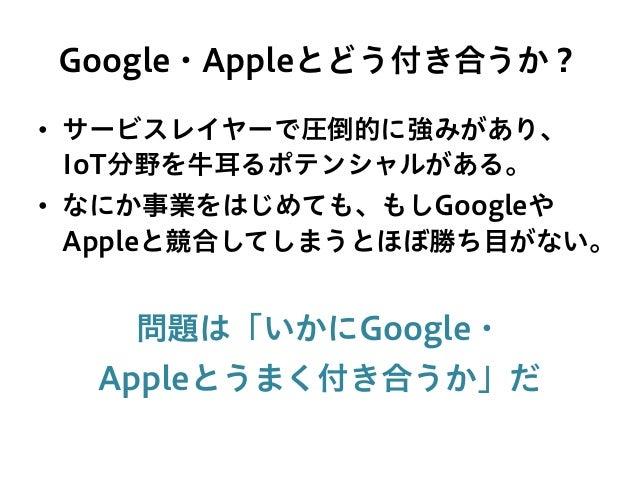 Google・Appleとどう付き合うか? • サービスレイヤーで圧倒的に強みがあり、 IoT分野を牛耳るポテンシャルがある。 • なにか事業をはじめても、もしGoogleや Appleと競合してしまうとほぼ勝ち目がない。 問題は「いかにG...