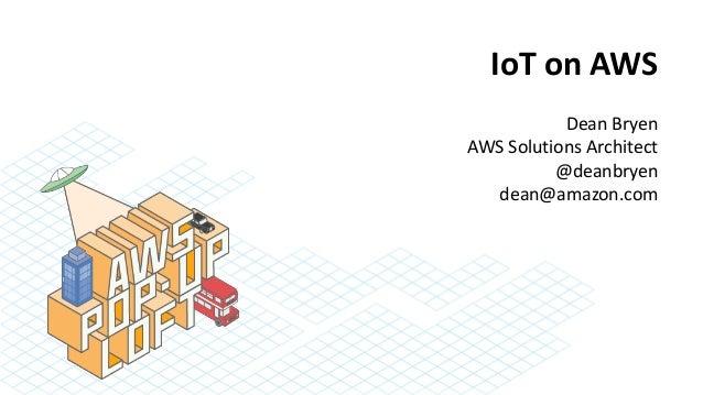 IoT on AWS Dean Bryen AWS Solutions Architect @deanbryen dean@amazon.com